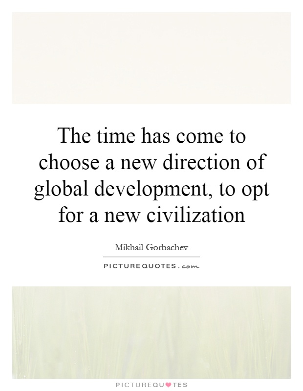 The time has come to choose a new direction of global development, to opt for a new civilization Picture Quote #1