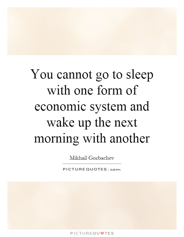 You cannot go to sleep with one form of economic system and wake up the next morning with another Picture Quote #1