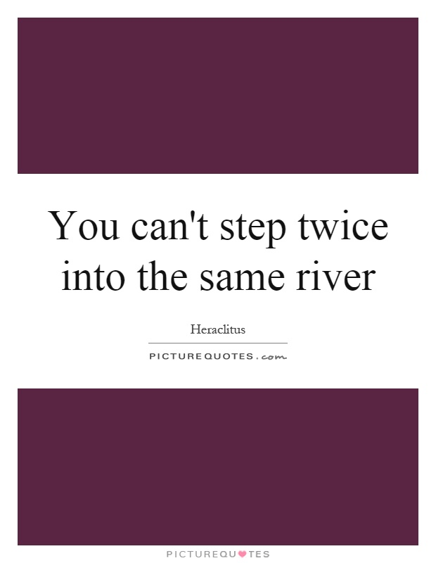 You can't step twice into the same river Picture Quote #1