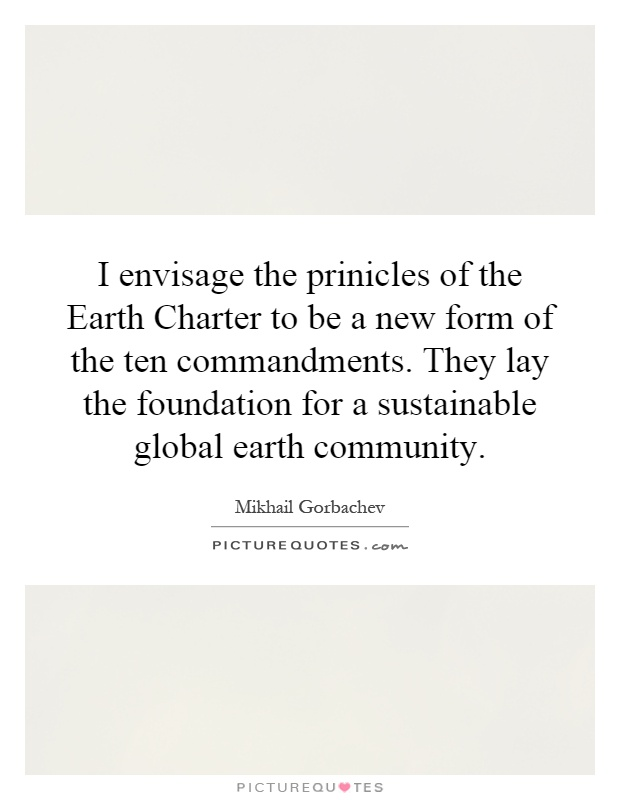I envisage the prinicles of the Earth Charter to be a new form of the ten commandments. They lay the foundation for a sustainable global earth community Picture Quote #1