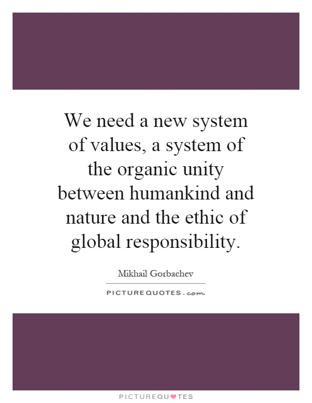 We need a new system of values, a system of the organic unity between humankind and nature and the ethic of global responsibility Picture Quote #1