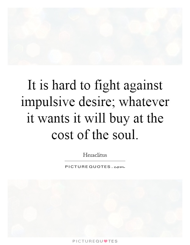 It is hard to fight against impulsive desire; whatever it wants it will buy at the cost of the soul Picture Quote #1