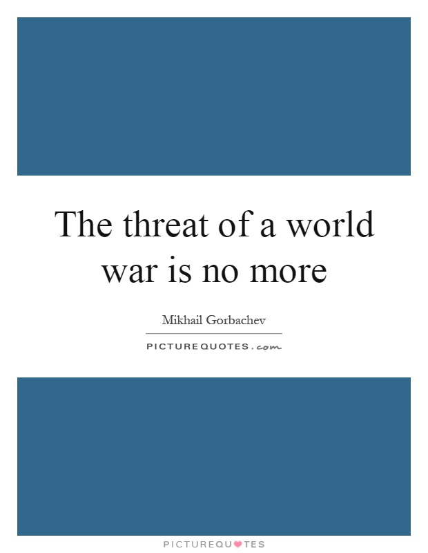 The threat of a world war is no more Picture Quote #1