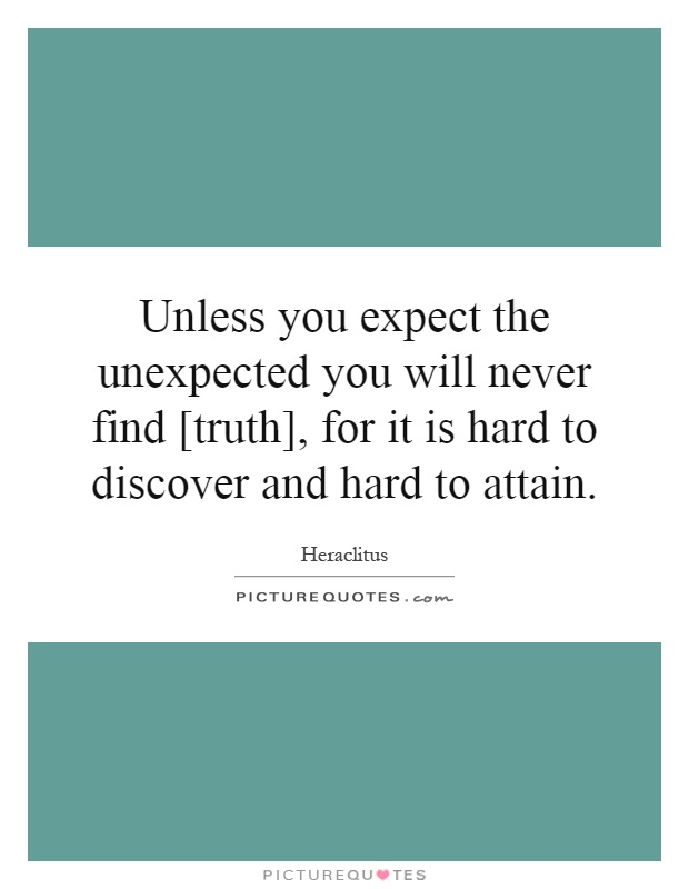 Unless you expect the unexpected you will never find [truth], for it is hard to discover and hard to attain Picture Quote #1
