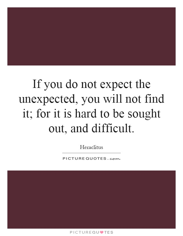 If you do not expect the unexpected, you will not find it; for it is hard to be sought out, and difficult Picture Quote #1