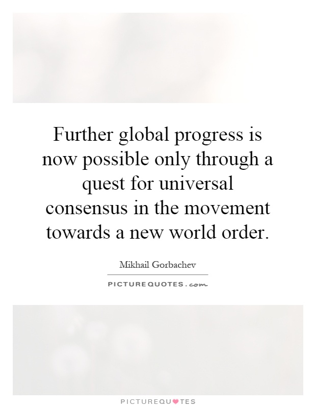 Further global progress is now possible only through a quest for universal consensus in the movement towards a new world order Picture Quote #1