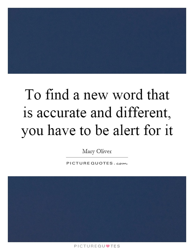 To find a new word that is accurate and different, you have to be alert for it Picture Quote #1
