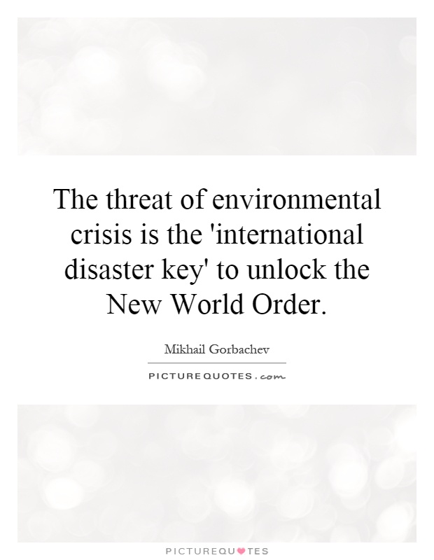 The threat of environmental crisis is the 'international disaster key' to unlock the New World Order Picture Quote #1