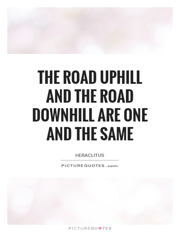 The road uphill and the road downhill are one and the same Picture Quote #1
