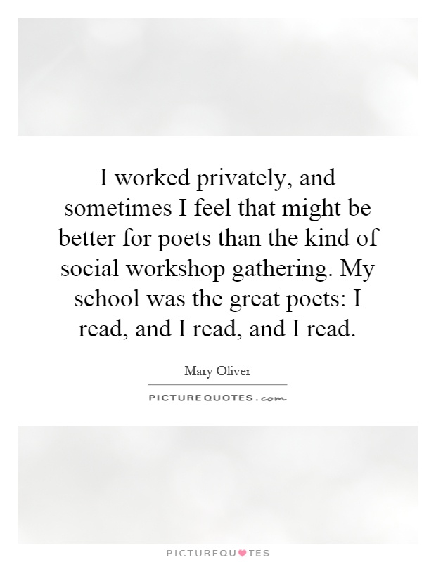 I worked privately, and sometimes I feel that might be better for poets than the kind of social workshop gathering. My school was the great poets: I read, and I read, and I read Picture Quote #1