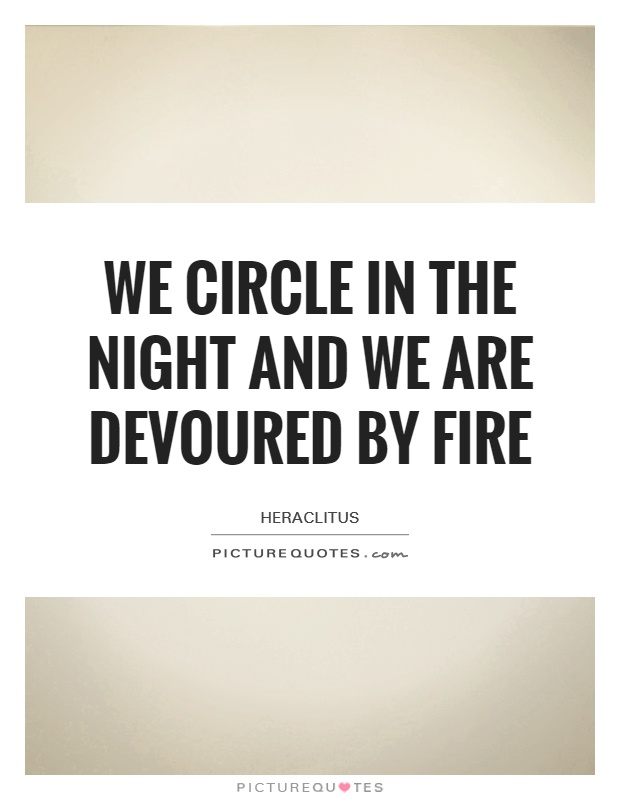 We circle in the night and we are devoured by fire Picture Quote #1