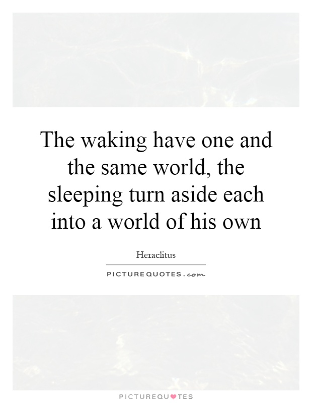 The waking have one and the same world, the sleeping turn aside each into a world of his own Picture Quote #1