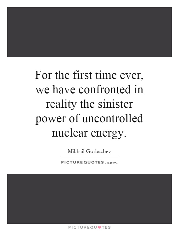 For the first time ever, we have confronted in reality the sinister power of uncontrolled nuclear energy Picture Quote #1