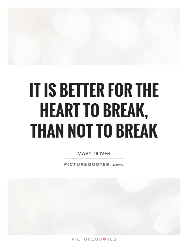 It is better for the heart to break, than not to break Picture Quote #1