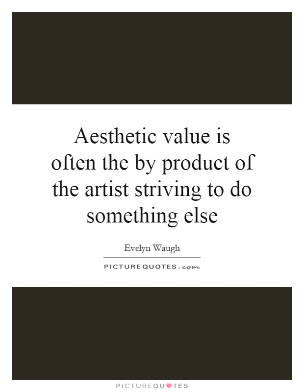 Aesthetic value is often the by product of the artist striving to do something else Picture Quote #1