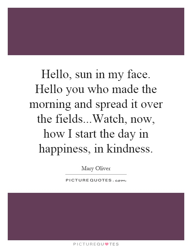 Hello, sun in my face. Hello you who made the morning and spread it over the fields...Watch, now, how I start the day in happiness, in kindness Picture Quote #1