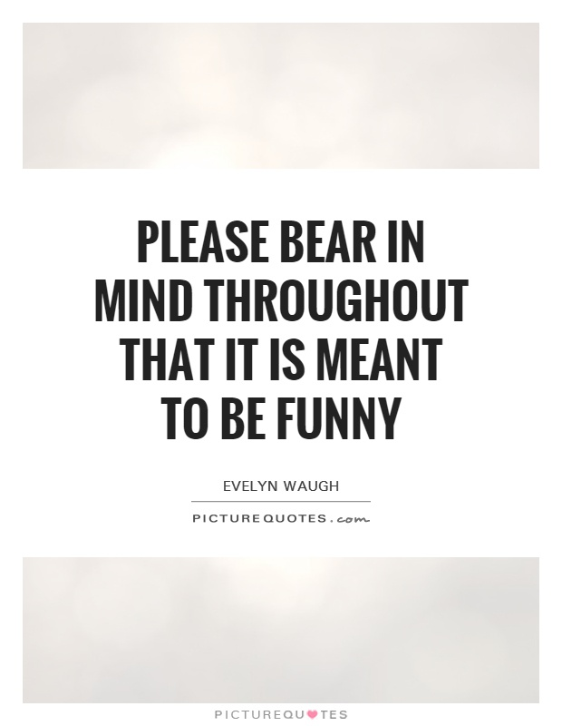 Please bear in mind throughout that IT IS MEANT TO BE FUNNY Picture Quote #1