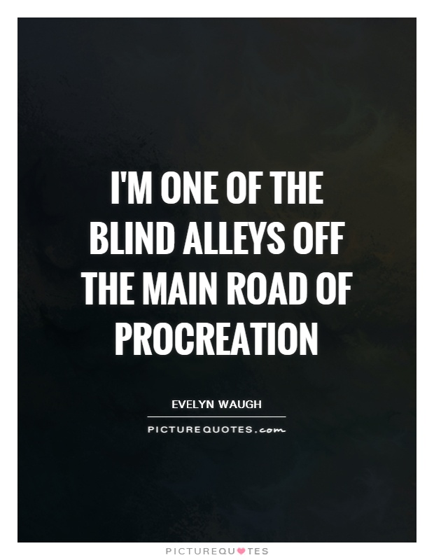 I'm one of the blind alleys off the main road of procreation Picture Quote #1