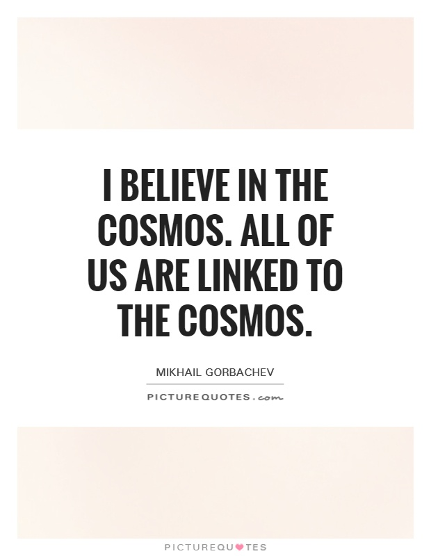 I believe in the cosmos. All of us are linked to the cosmos Picture Quote #1