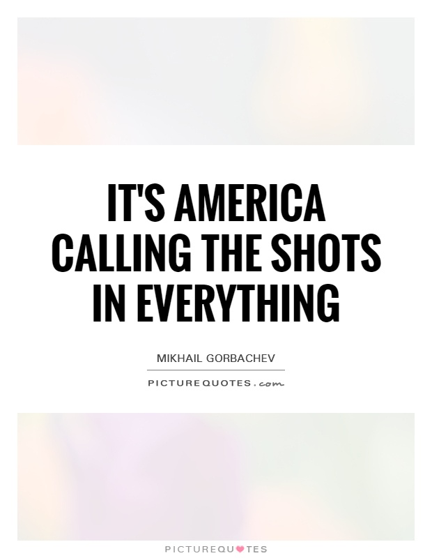 It's America calling the shots in everything Picture Quote #1