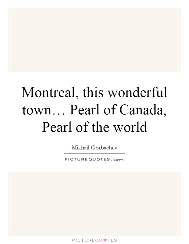 Montreal, this wonderful town… Pearl of Canada, Pearl of the world Picture Quote #1