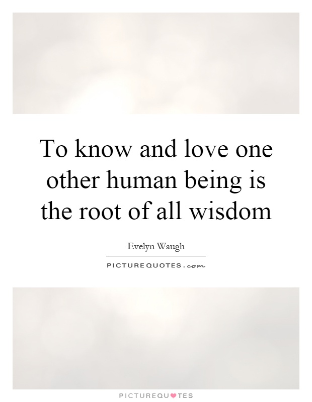 To know and love one other human being is the root of all wisdom Picture Quote #1
