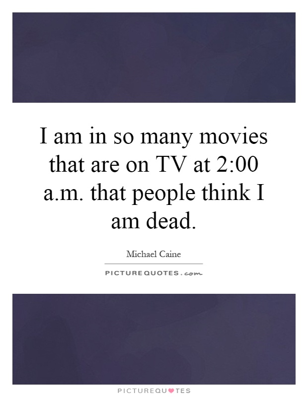 I am in so many movies that are on TV at 2:00 a.m. that people think I am dead Picture Quote #1