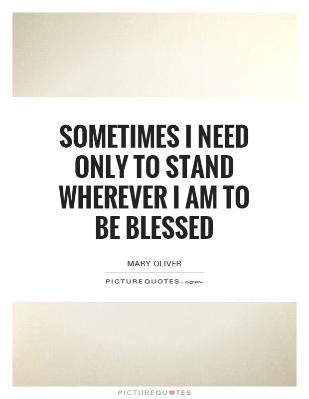 Sometimes I need only to stand wherever I am to be blessed Picture Quote #1