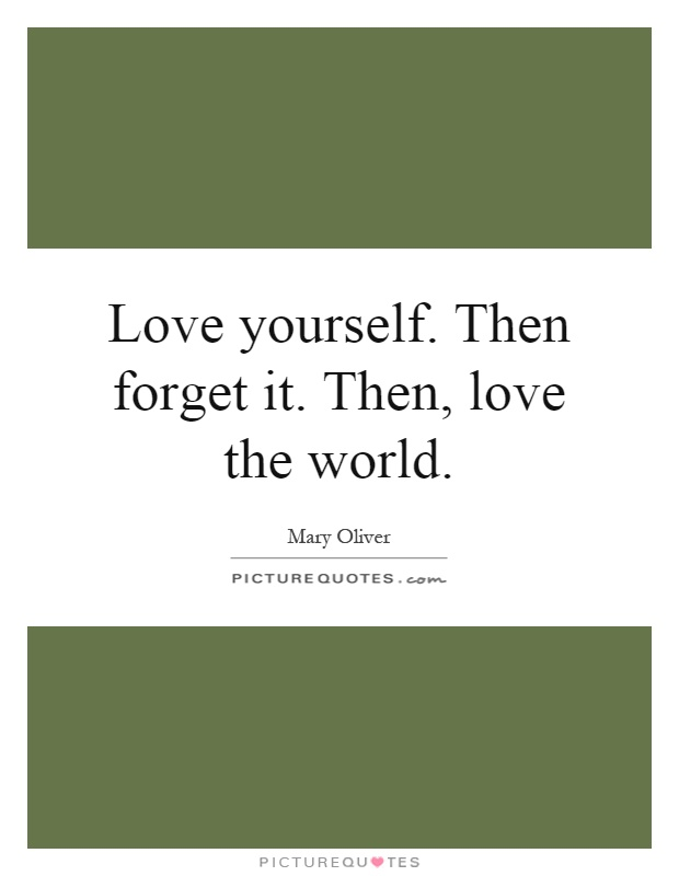 Love yourself. Then forget it. Then, love the world Picture Quote #1