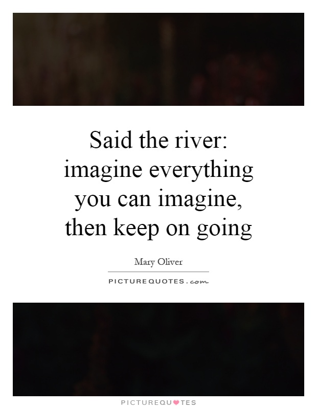 Said the river: imagine everything you can imagine, then keep on going Picture Quote #1