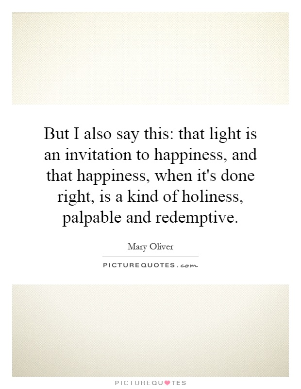 But I also say this: that light is an invitation to happiness, and that happiness, when it's done right, is a kind of holiness, palpable and redemptive Picture Quote #1