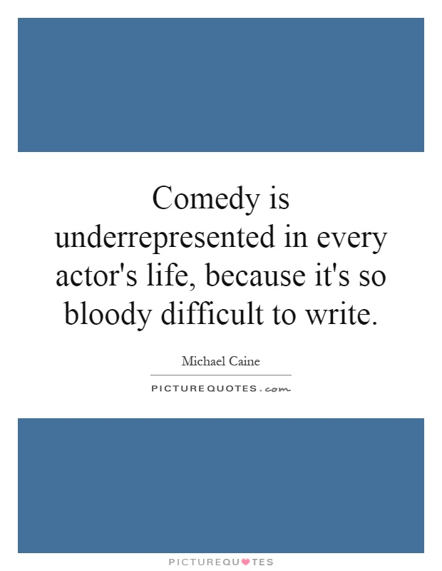 Comedy is underrepresented in every actor's life, because it's so bloody difficult to write Picture Quote #1