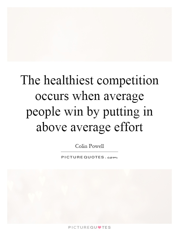 The healthiest competition occurs when average people win by putting in above average effort Picture Quote #1