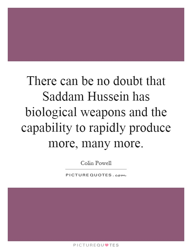There can be no doubt that Saddam Hussein has biological weapons and the capability to rapidly produce more, many more Picture Quote #1