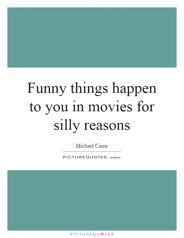 Funny things happen to you in movies for silly reasons Picture Quote #1