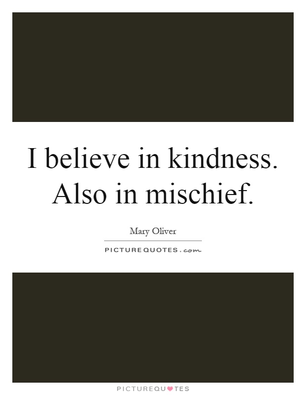 I believe in kindness. Also in mischief Picture Quote #1