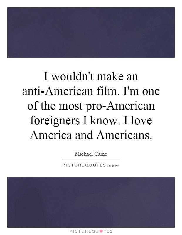 I wouldn't make an anti-American film. I'm one of the most pro-American foreigners I know. I love America and Americans Picture Quote #1