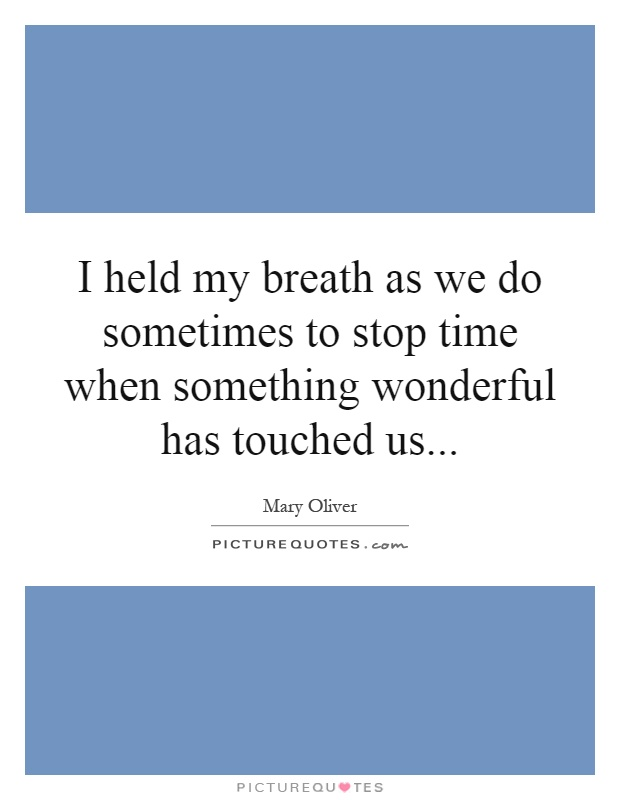 I held my breath as we do sometimes to stop time when something wonderful has touched us Picture Quote #1
