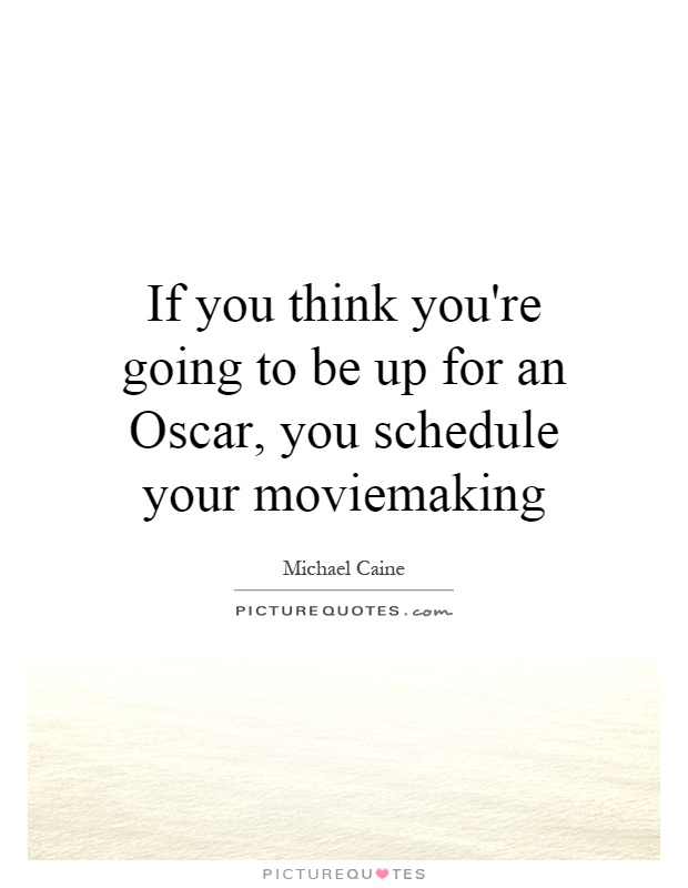 If you think you're going to be up for an Oscar, you schedule your moviemaking Picture Quote #1