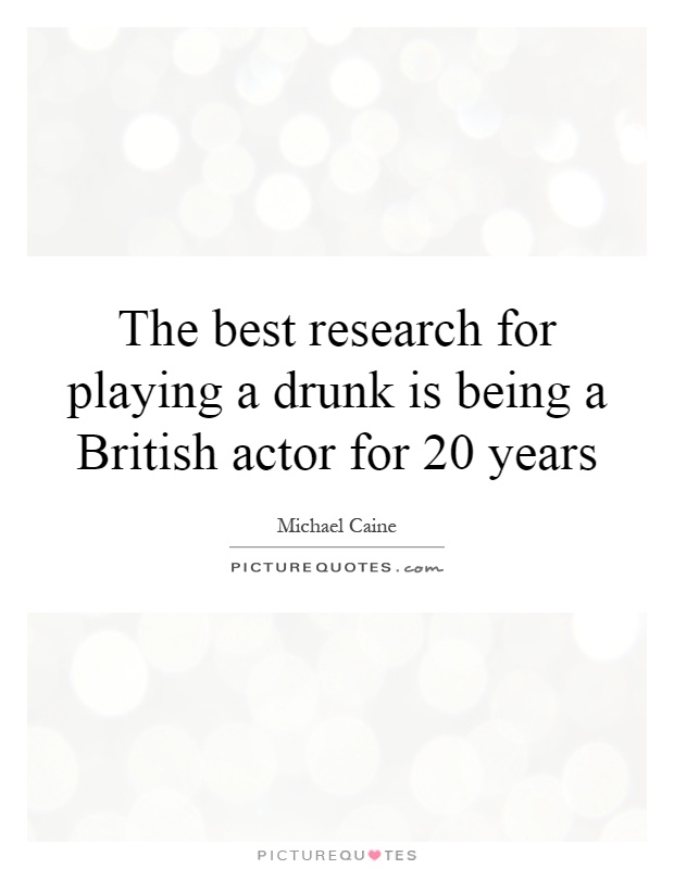 The best research for playing a drunk is being a British actor for 20 years Picture Quote #1