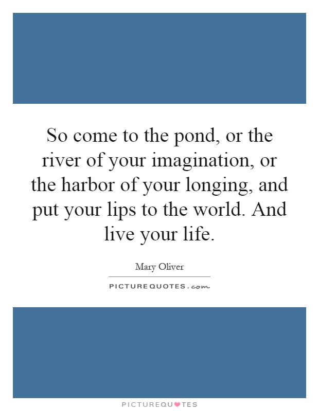 So come to the pond, or the river of your imagination, or the harbor of your longing, and put your lips to the world. And live your life Picture Quote #1