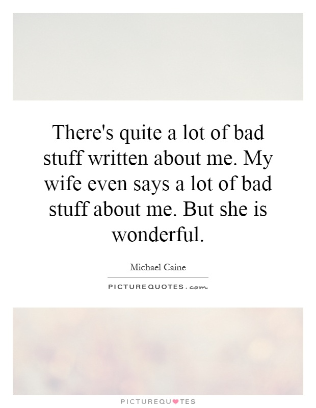 There's quite a lot of bad stuff written about me. My wife even says a lot of bad stuff about me. But she is wonderful Picture Quote #1