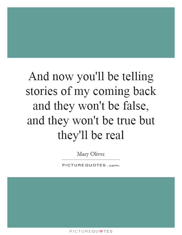 And now you'll be telling stories of my coming back and they won't be false, and they won't be true but they'll be real Picture Quote #1