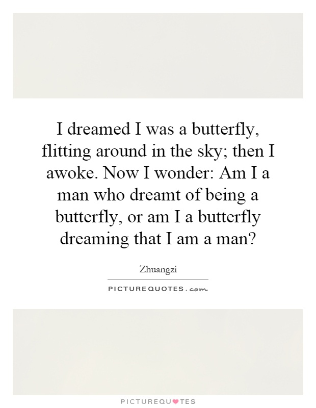 I dreamed I was a butterfly, flitting around in the sky; then I awoke. Now I wonder: Am I a man who dreamt of being a butterfly, or am I a butterfly dreaming that I am a man? Picture Quote #1