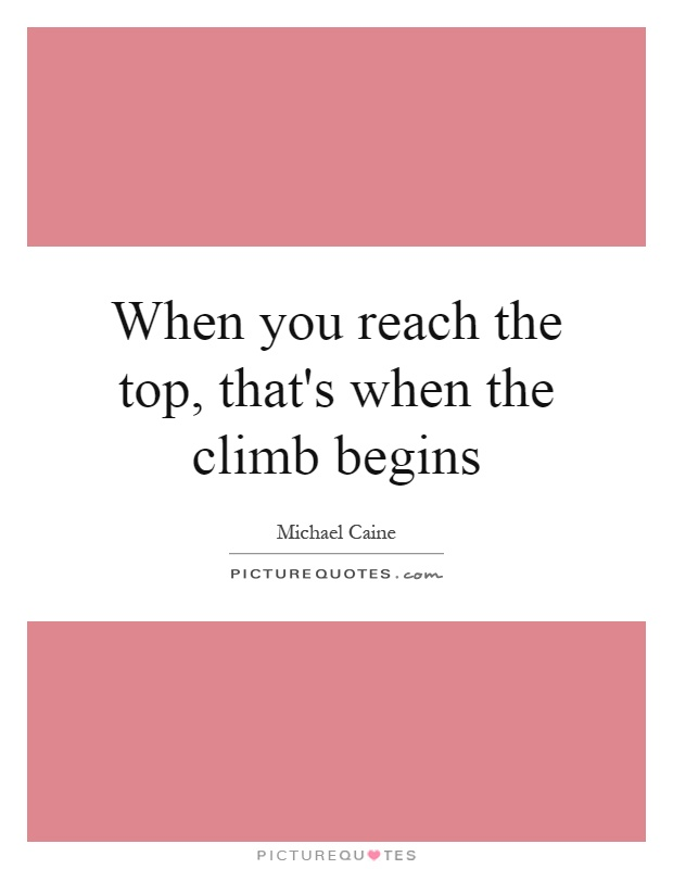 When you reach the top, that's when the climb begins Picture Quote #1
