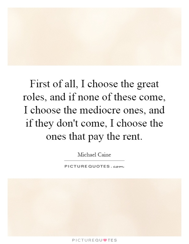 First of all, I choose the great roles, and if none of these come, I choose the mediocre ones, and if they don't come, I choose the ones that pay the rent Picture Quote #1