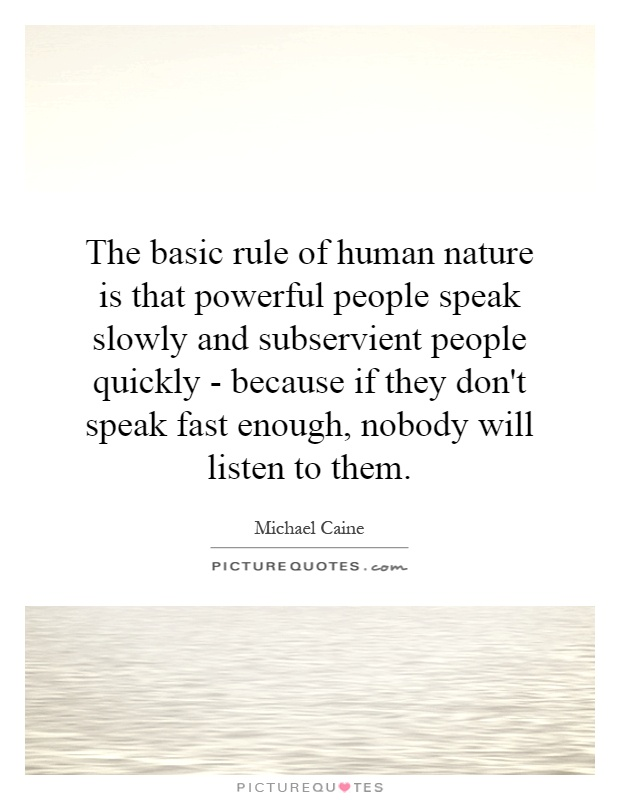 The basic rule of human nature is that powerful people speak slowly and subservient people quickly - because if they don't speak fast enough, nobody will listen to them Picture Quote #1