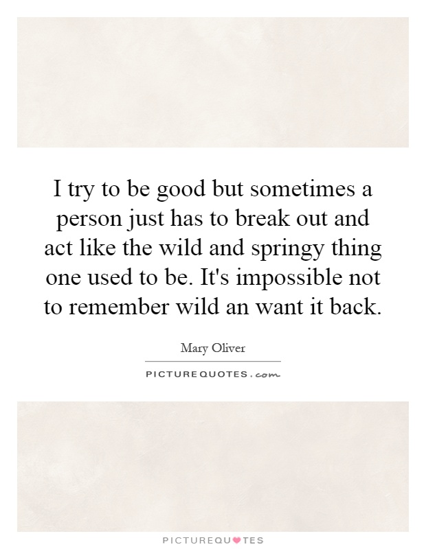 I try to be good but sometimes a person just has to break out and act like the wild and springy thing one used to be. It's impossible not to remember wild an want it back Picture Quote #1