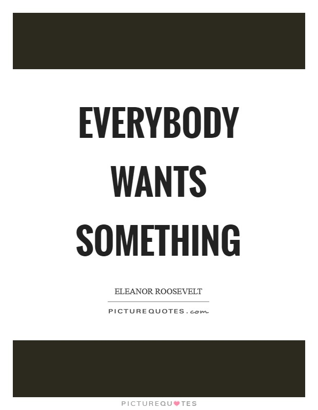 Everybody wants something Picture Quote #1