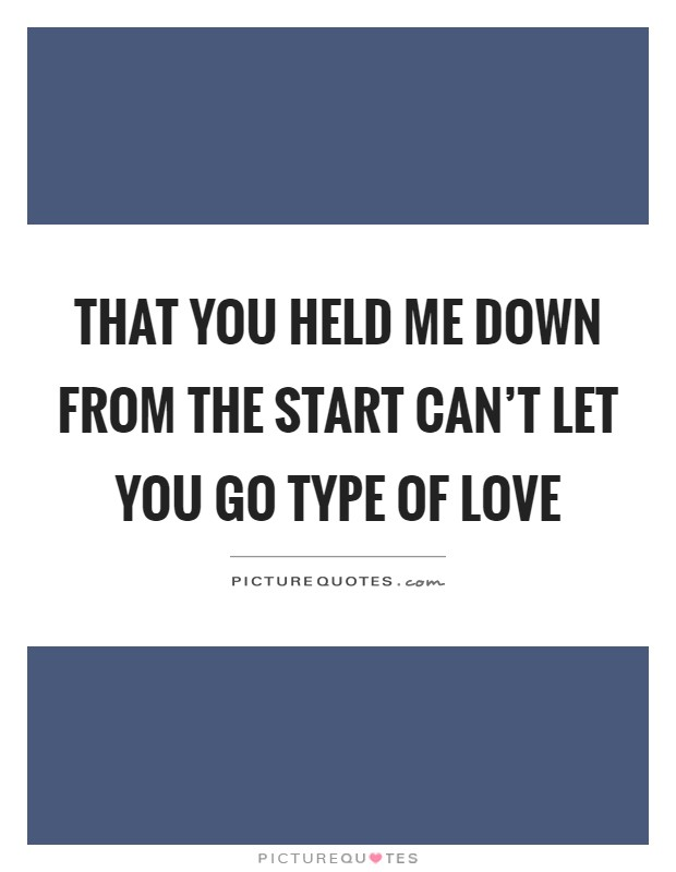 That you held me down from the start can't let you go type of love Picture Quote #1